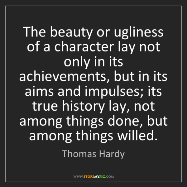 Thomas Hardy: The beauty or ugliness of a character lay not only in...