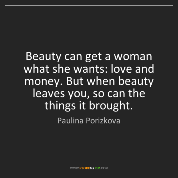 Paulina Porizkova: Beauty can get a woman what she wants: love and money....