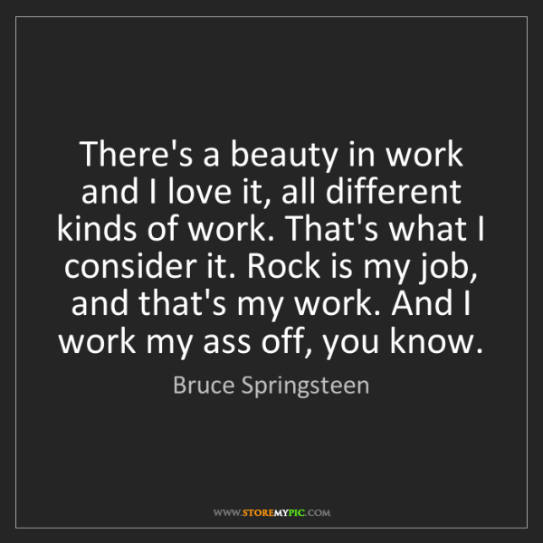 Bruce Springsteen: There's a beauty in work and I love it, all different...