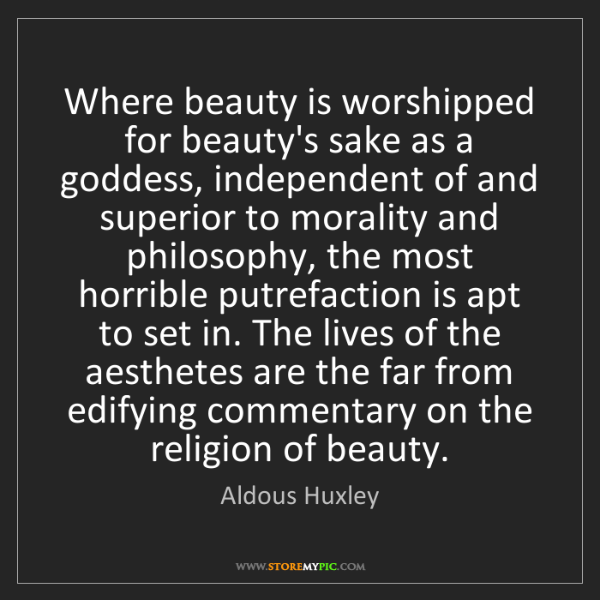 Aldous Huxley: Where beauty is worshipped for beauty's sake as a goddess,...