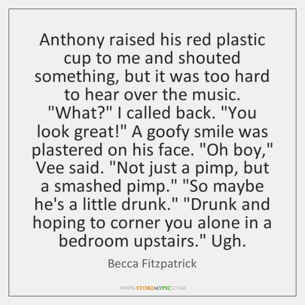 Anthony raised his red plastic cup to me and shouted something, but ...