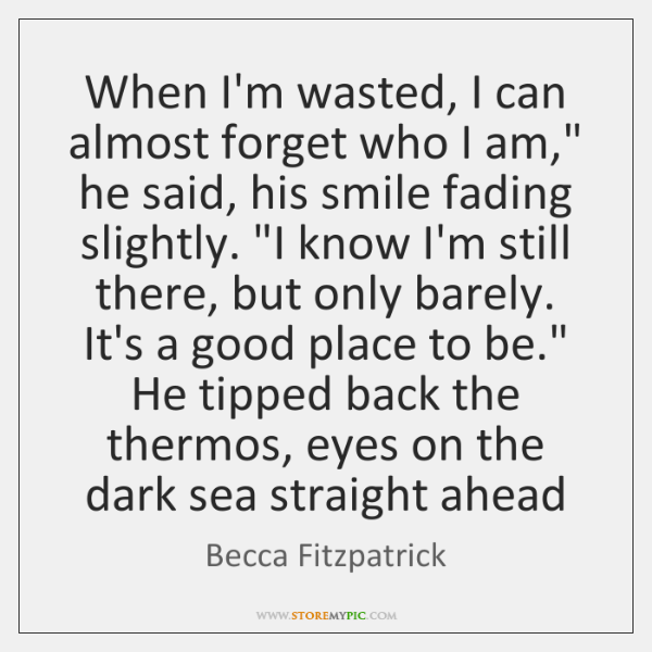 """When I'm wasted, I can almost forget who I am,"""" he said, ..."""