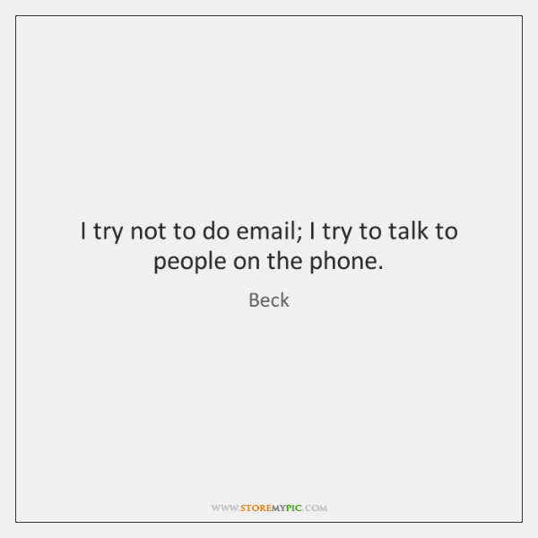I try not to do email; I try to talk to people ...
