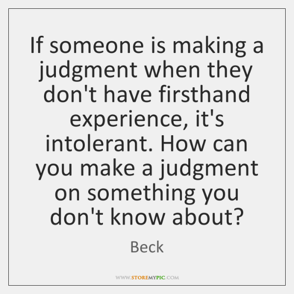 If someone is making a judgment when they don't have firsthand experience, ...