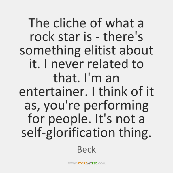 The cliche of what a rock star is - there's something elitist ...