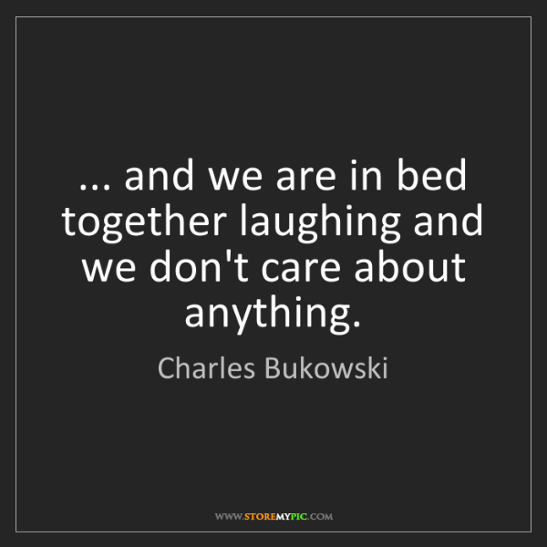 Charles Bukowski: ... and we are in bed together laughing and we don't...