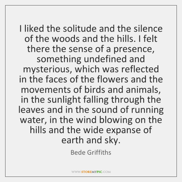 I liked the solitude and the silence of the woods and the ...