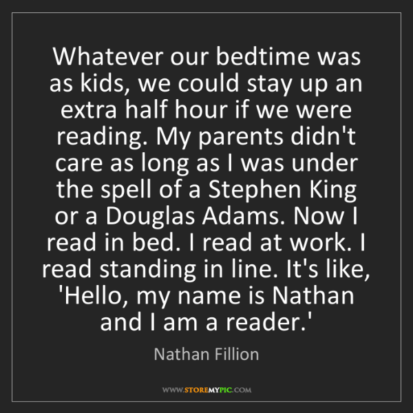 Nathan Fillion: Whatever our bedtime was as kids, we could stay up an...