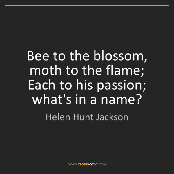 Helen Hunt Jackson: Bee to the blossom, moth to the flame; Each to his passion;...