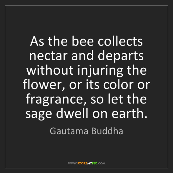Gautama Buddha: As the bee collects nectar and departs without injuring...