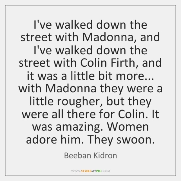 I've walked down the street with Madonna, and I've walked down the ...