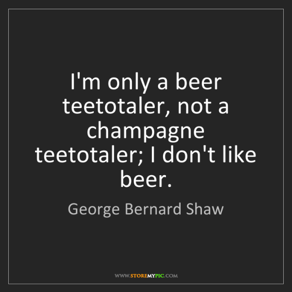 George Bernard Shaw: I'm only a beer teetotaler, not a champagne teetotaler;...