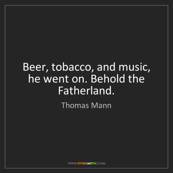 Thomas Mann: Beer, tobacco, and music, he went on. Behold the Fatherland.