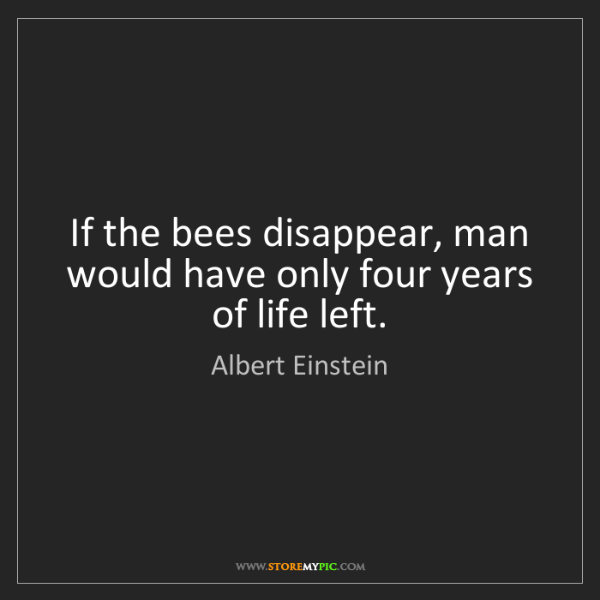 Albert Einstein: If the bees disappear, man would have only four years...