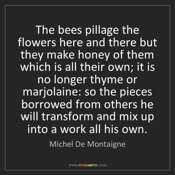 Michel De Montaigne: The bees pillage the flowers here and there but they...