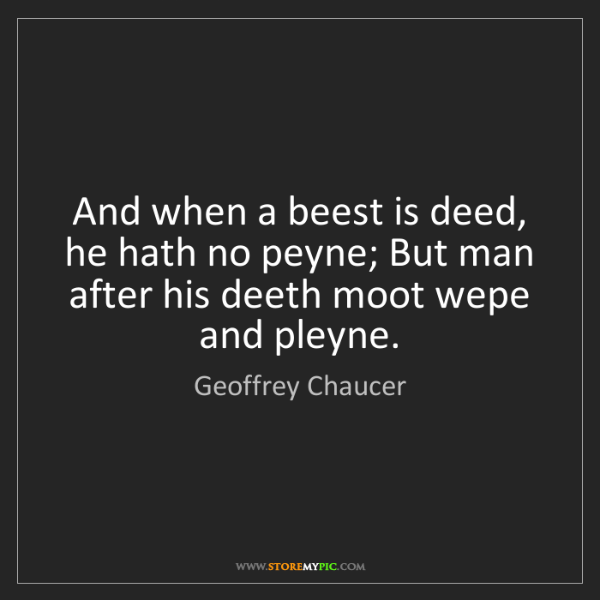 Geoffrey Chaucer: And when a beest is deed, he hath no peyne; But man after...