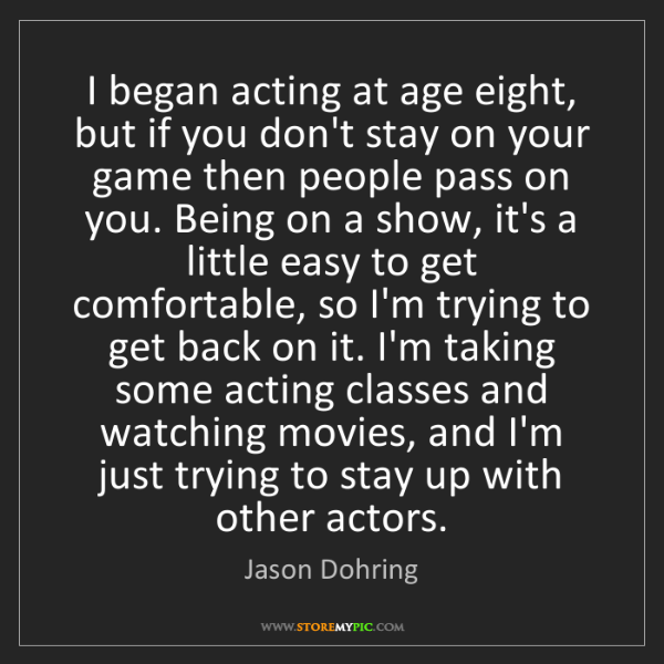 Jason Dohring: I began acting at age eight, but if you don't stay on...