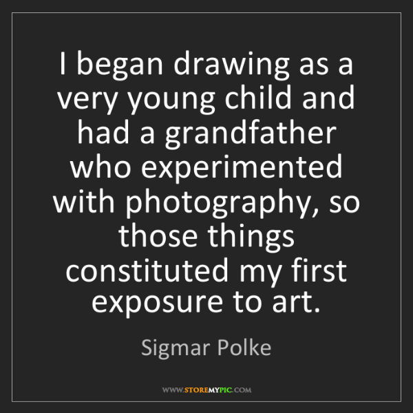 Sigmar Polke: I began drawing as a very young child and had a grandfather...