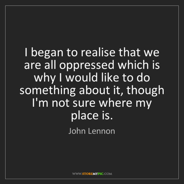 John Lennon: I began to realise that we are all oppressed which is...