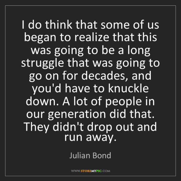 Julian Bond: I do think that some of us began to realize that this...