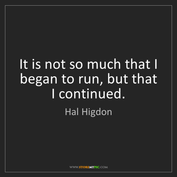 Hal Higdon: It is not so much that I began to run, but that I continued.