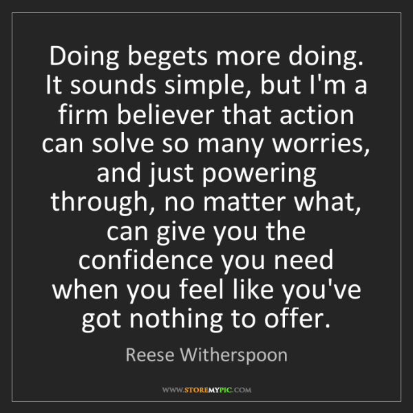 Reese Witherspoon: Doing begets more doing. It sounds simple, but I'm a...