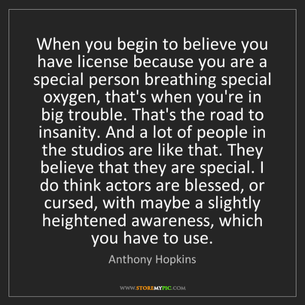 Anthony Hopkins: When you begin to believe you have license because you...