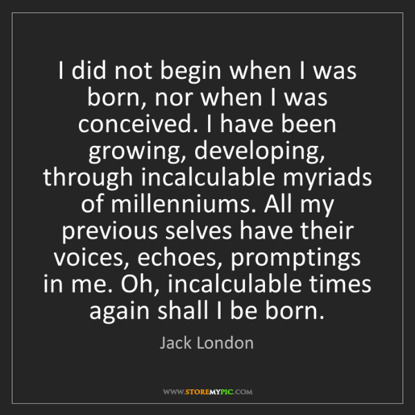 Jack London: I did not begin when I was born, nor when I was conceived....