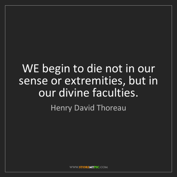Henry David Thoreau: WE begin to die not in our sense or extremities, but...