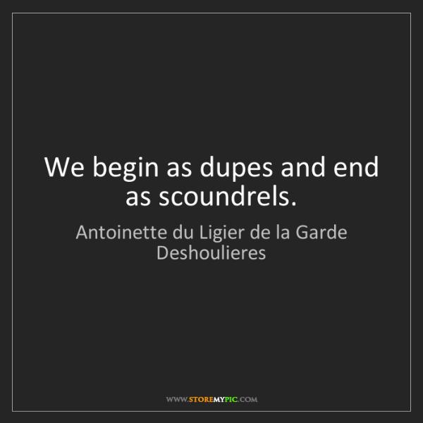 Antoinette du Ligier de la Garde Deshoulieres: We begin as dupes and end as scoundrels.