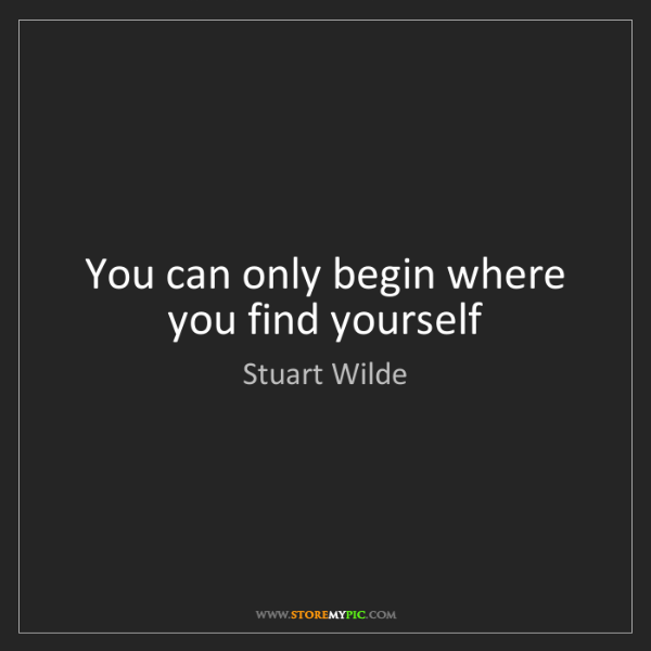 Stuart Wilde: You can only begin where you find yourself