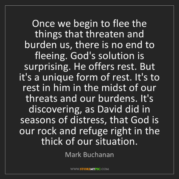 Mark Buchanan: Once we begin to flee the things that threaten and burden...