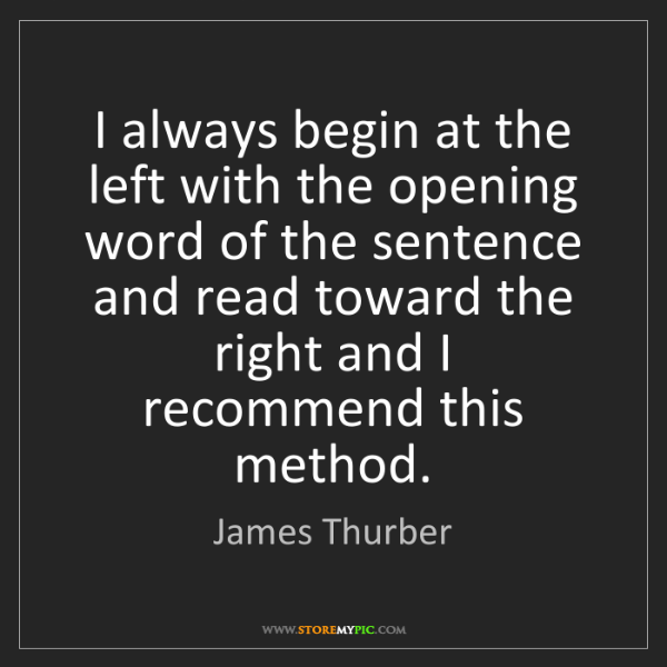 James Thurber: I always begin at the left with the opening word of the...
