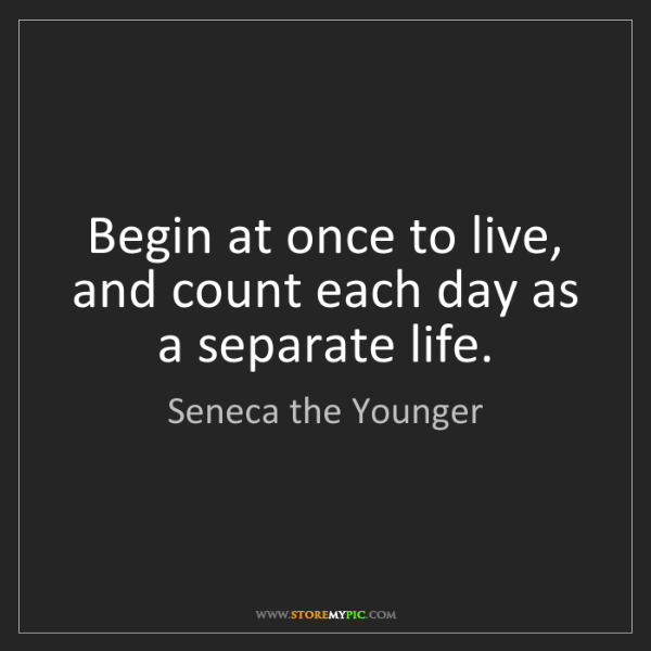 Seneca the Younger: Begin at once to live, and count each day as a separate...