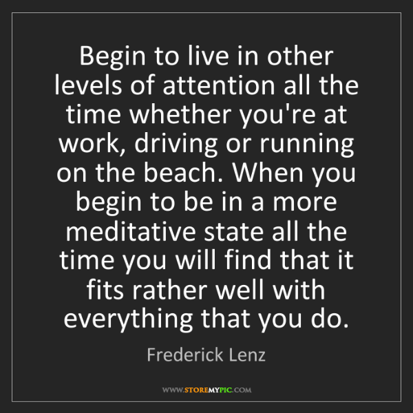 Frederick Lenz: Begin to live in other levels of attention all the time...