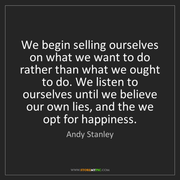 Andy Stanley: We begin selling ourselves on what we want to do rather...