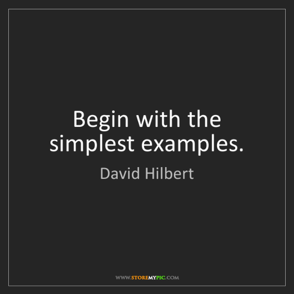 David Hilbert: Begin with the simplest examples.