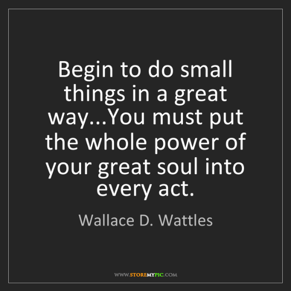 Wallace D. Wattles: Begin to do small things in a great way...You must put...