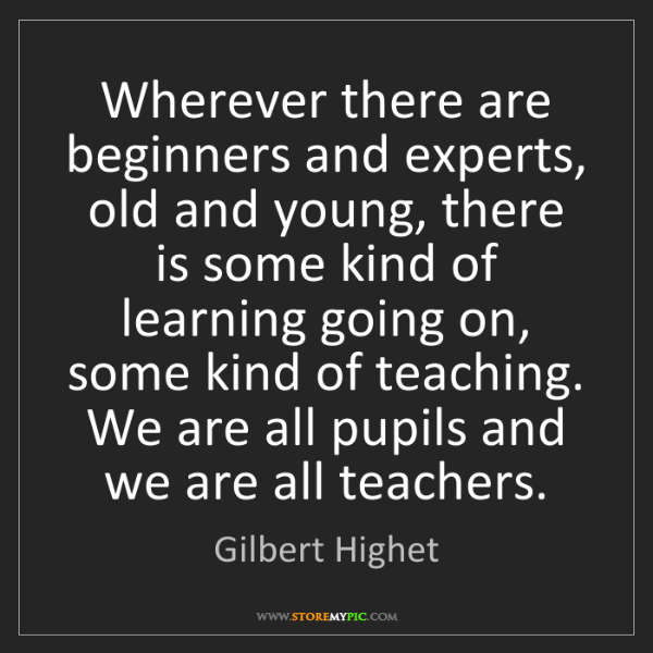 Gilbert Highet: Wherever there are beginners and experts, old and young,...