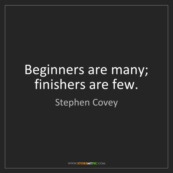 Stephen Covey: Beginners are many; finishers are few.