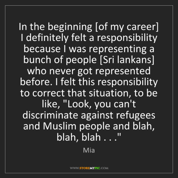 Mia: In the beginning [of my career] I definitely felt a responsibility...