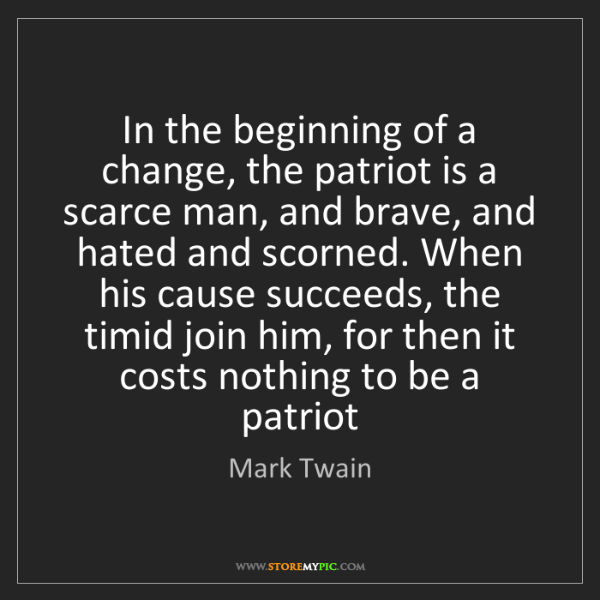 Mark Twain: In the beginning of a change, the patriot is a scarce...
