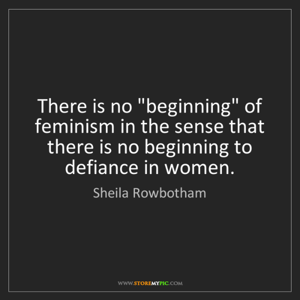 "Sheila Rowbotham: There is no ""beginning"" of feminism in the sense that..."