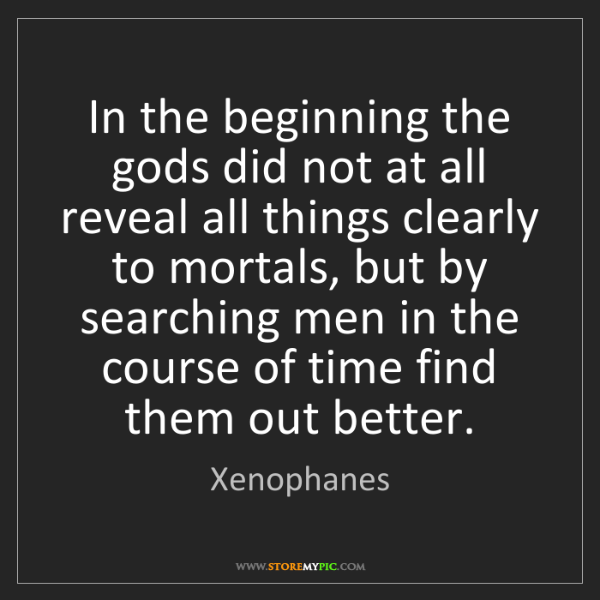 Xenophanes: In the beginning the gods did not at all reveal all things...