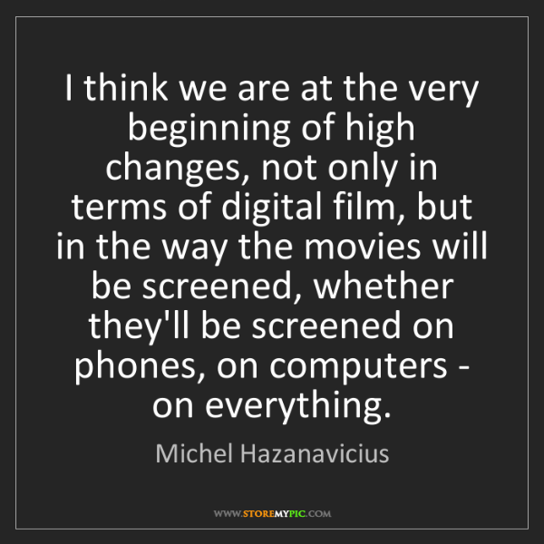 Michel Hazanavicius: I think we are at the very beginning of high changes,...