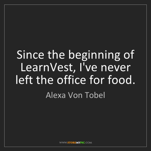 Alexa Von Tobel: Since the beginning of LearnVest, I've never left the...