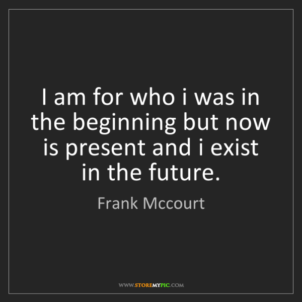 Frank Mccourt: I am for who i was in the beginning but now is present...