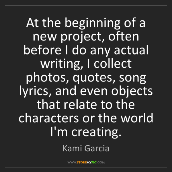 Kami Garcia: At the beginning of a new project, often before I do...