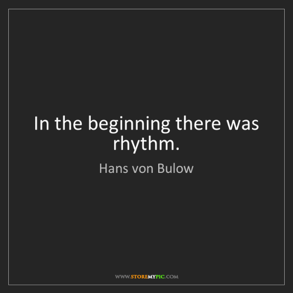 Hans von Bulow: In the beginning there was rhythm.