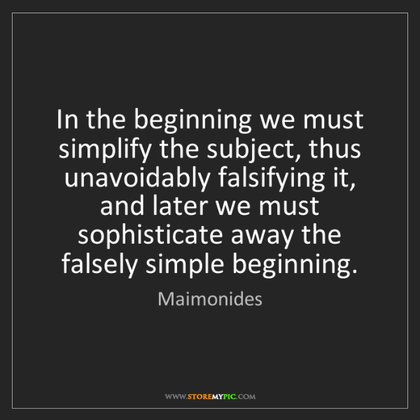 Maimonides: In the beginning we must simplify the subject, thus unavoidably...